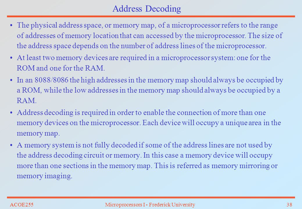 ACOE255Microprocessors I - Frederick University38 Address Decoding The physical address space, or memory map, of a microprocessor refers to the range
