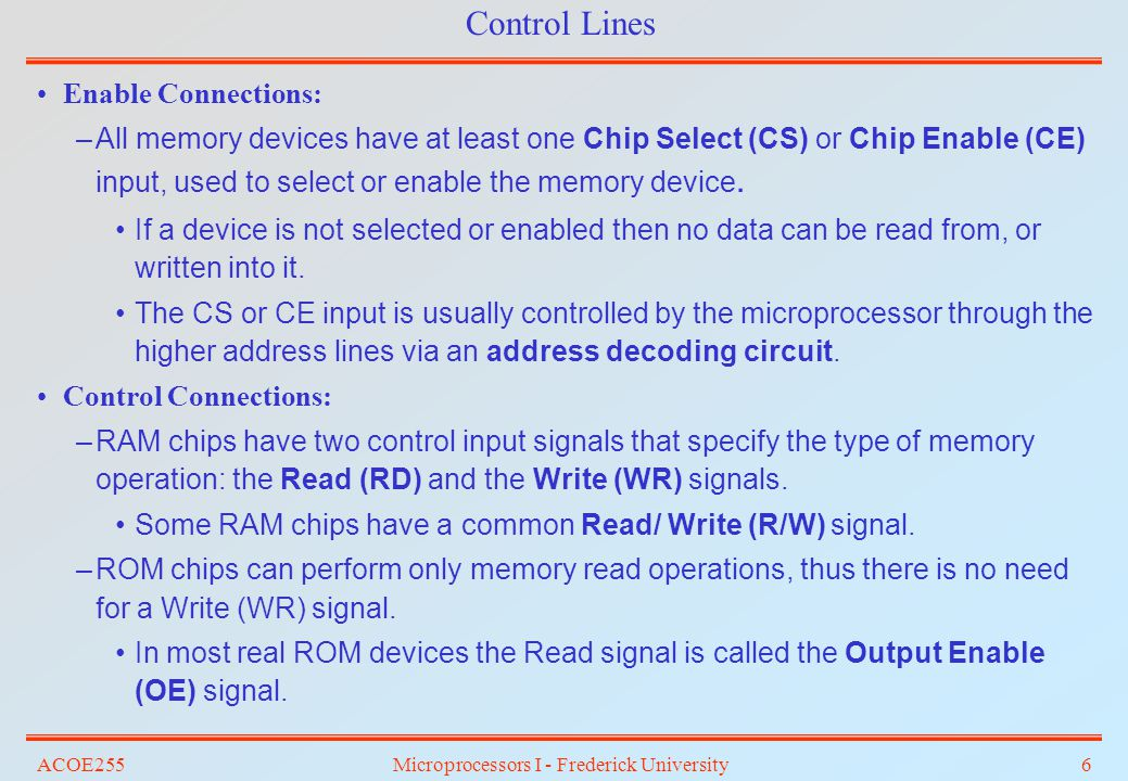 ACOE255Microprocessors I - Frederick University6 Control Lines Enable Connections: –All memory devices have at least one Chip Select (CS) or Chip Enab