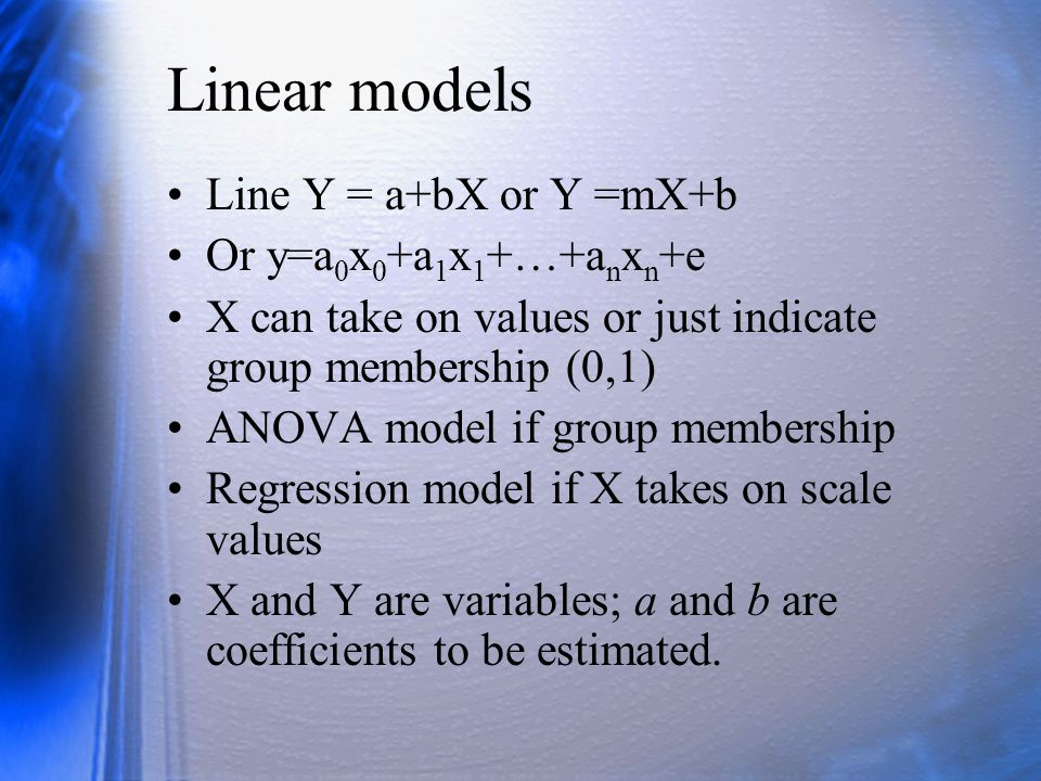 Linear models Line Y = a+bX or Y =mX+b Or y=a 0 x 0 +a 1 x 1 +…+a n x n +e X can take on values or just indicate group membership (0,1) ANOVA model if group membership Regression model if X takes on scale values X and Y are variables; a and b are coefficients to be estimated.