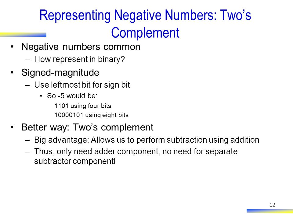 12 Representing Negative Numbers: Two's Complement Negative numbers common –How represent in binary.