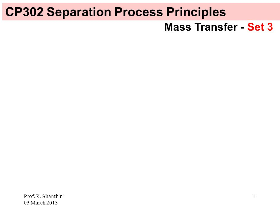 Prof. R. Shanthini 05 March 2013 1 CP302 Separation Process Principles Mass Transfer - Set 3