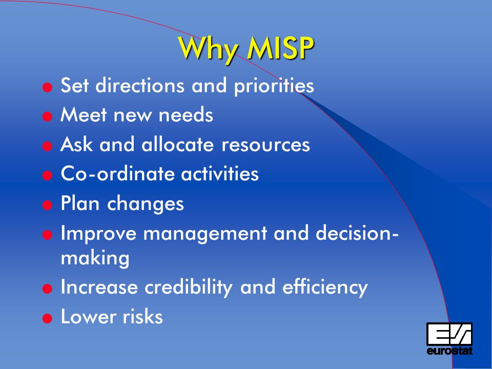 Why MISP l Set directions and priorities l Meet new needs l Ask and allocate resources l Co-ordinate activities l Plan changes l Improve management an