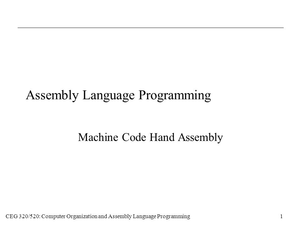 CEG 320/520: Computer Organization and Assembly Language Programming1 Assembly Language Programming Machine Code Hand Assembly