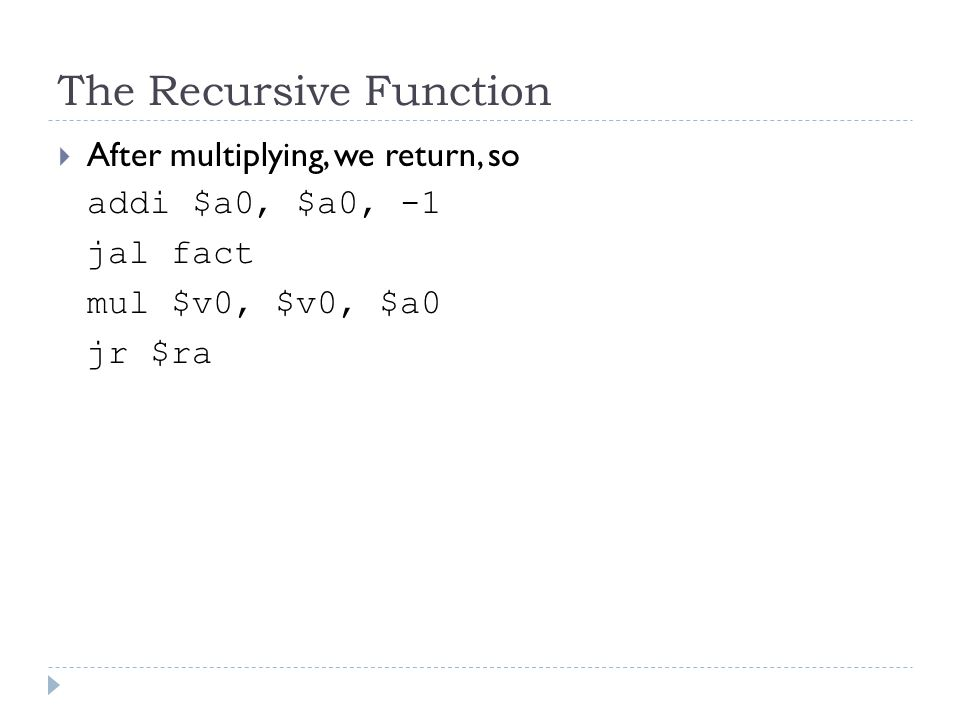 The Recursive Function  After multiplying, we return, so addi $a0, $a0, -1 jal fact mul $v0, $v0, $a0 jr $ra