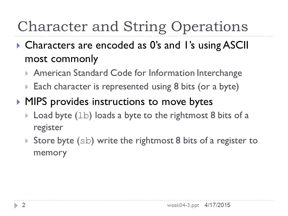 Character and String Operations 4/17/2015 week04-3.ppt 2  Characters are encoded as 0's and 1's using ASCII most commonly  American Standard Code fo