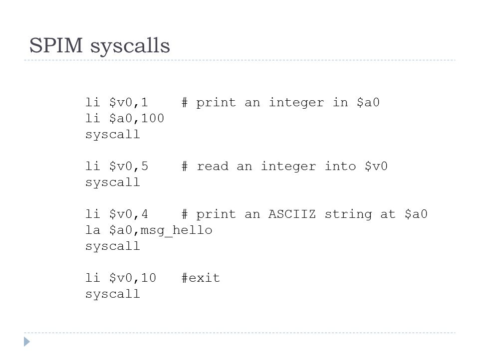 SPIM syscalls li $v0,1# print an integer in $a0 li $a0,100 syscall li $v0,5# read an integer into $v0 syscall li $v0,4# print an ASCIIZ string at $a0