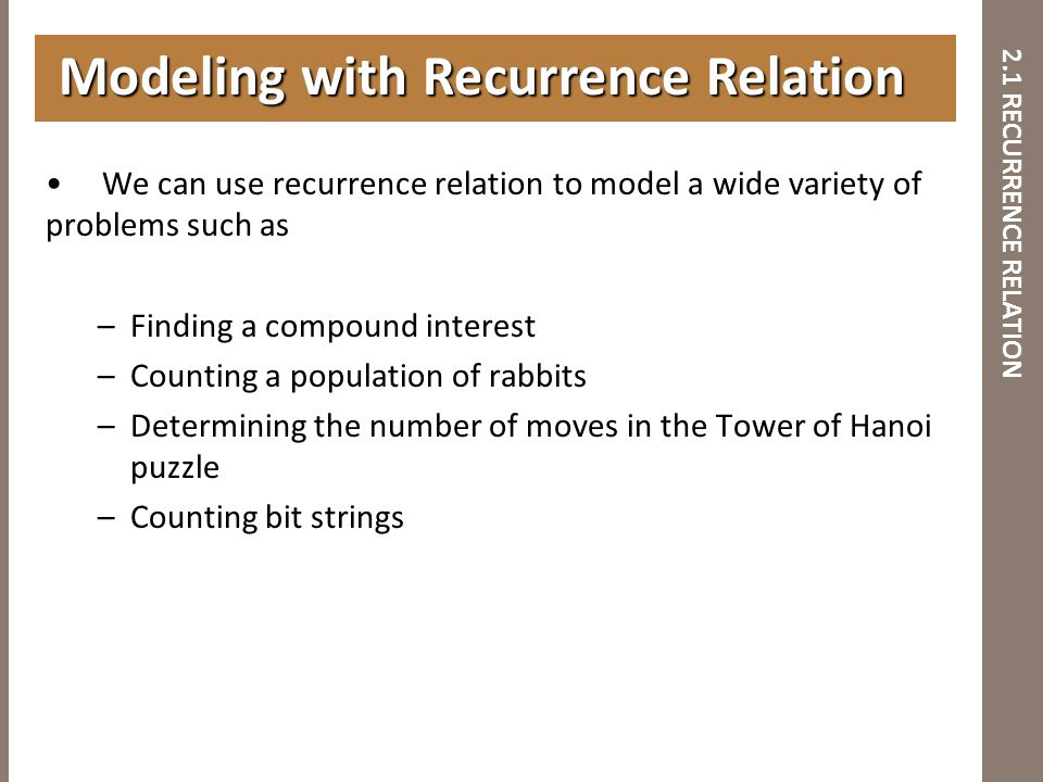 2.1 RECURRENCE RELATION We can use recurrence relation to model a wide variety of problems such as –Finding a compound interest –Counting a population