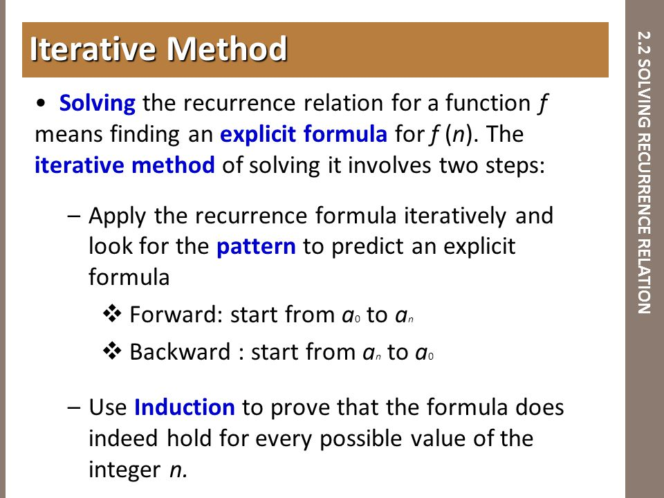 2.2 SOLVING RECURRENCE RELATION Solving the recurrence relation for a function f means finding an explicit formula for f (n). The iterative method of