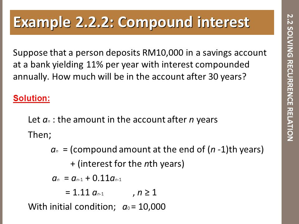 2.2 SOLVING RECURRENCE RELATION Suppose that a person deposits RM10,000 in a savings account at a bank yielding 11% per year with interest compounded