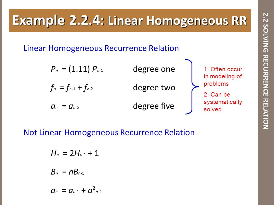 2.2 SOLVING RECURRENCE RELATION Linear Homogeneous Recurrence Relation P n = (1.11) P n-1 degree one f n = f n-1 + f n-2 degree two a n = a n-5 degree