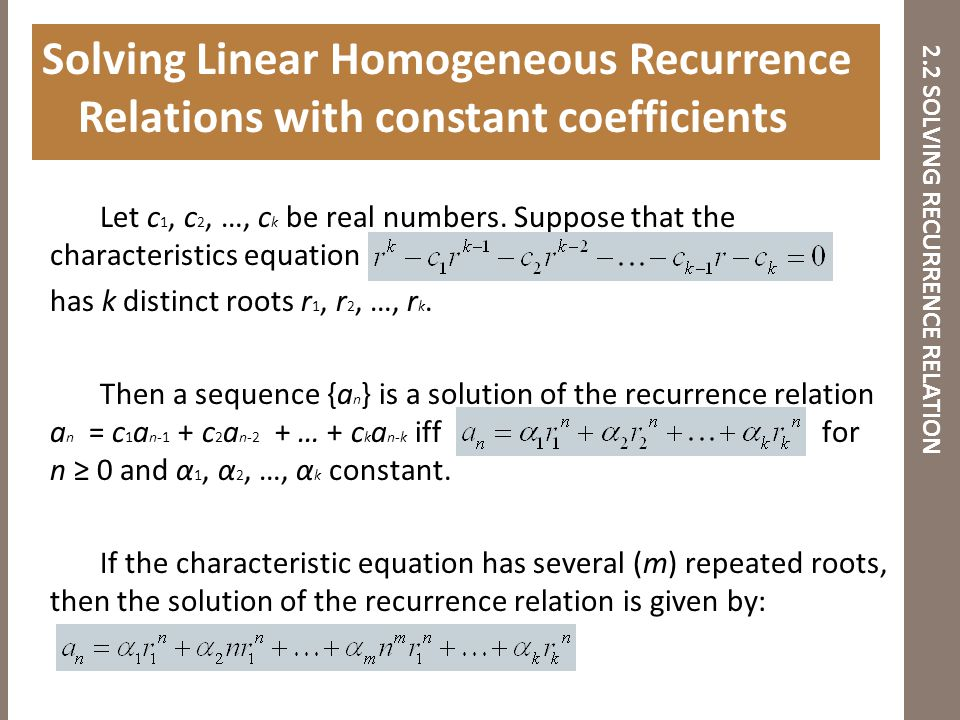 2.2 SOLVING RECURRENCE RELATION Let c 1, c 2, …, c k be real numbers. Suppose that the characteristics equation has k distinct roots r 1, r 2, …, r k.