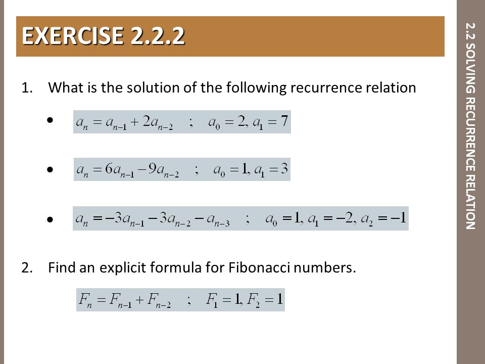 2.2 SOLVING RECURRENCE RELATION 1. What is the solution of the following recurrence relation 2. Find an explicit formula for Fibonacci numbers. EXERCI