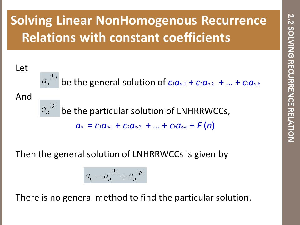 2.2 SOLVING RECURRENCE RELATION Let be the general solution of c 1 a n-1 + c 2 a n-2 + … + c k a n-k And be the particular solution of LNHRRWCCs, a n