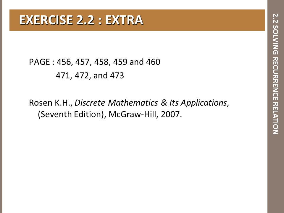 2.2 SOLVING RECURRENCE RELATION EXERCISE 2.2 : EXTRA EXERCISE 2.2 : EXTRA PAGE : 456, 457, 458, 459 and 460 471, 472, and 473 Rosen K.H., Discrete Mat