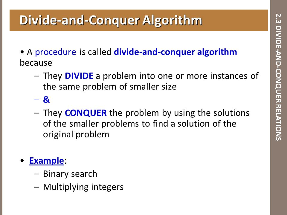 2.3 DIVIDE-AND-CONQUER RELATIONS A procedure is called divide-and-conquer algorithm because –They DIVIDE a problem into one or more instances of the s