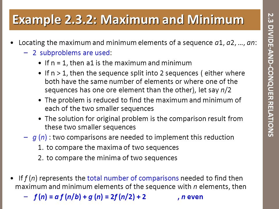 2.3 DIVIDE-AND-CONQUER RELATIONS Locating the maximum and minimum elements of a sequence a1, a2, …, an: –2 subproblems are used: If n = 1, then a1 is