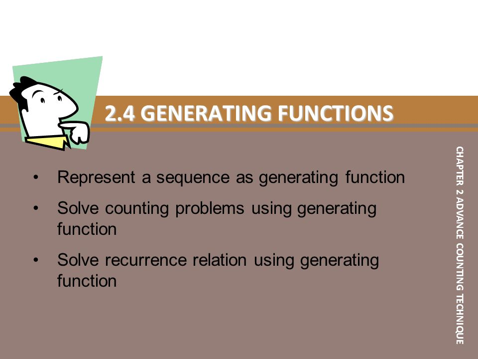 2.4 GENERATING FUNCTIONS Represent a sequence as generating function Solve counting problems using generating function Solve recurrence relation using