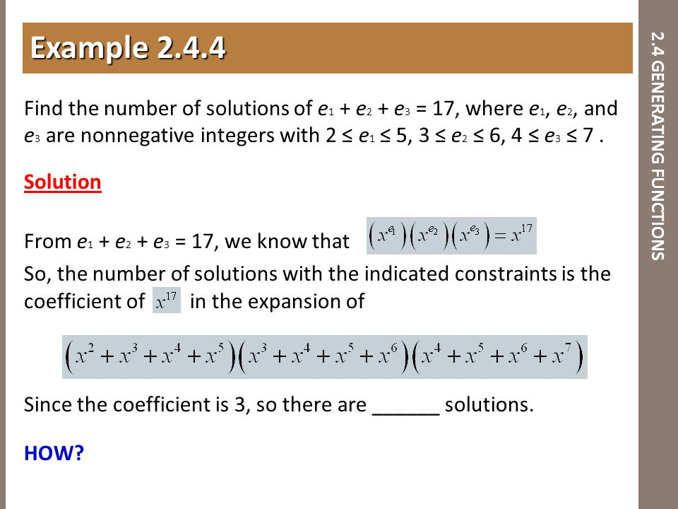 2.4 GENERATING FUNCTIONS Find the number of solutions of e 1 + e 2 + e 3 = 17, where e 1, e 2, and e 3 are nonnegative integers with 2 ≤ e 1 ≤ 5, 3 ≤