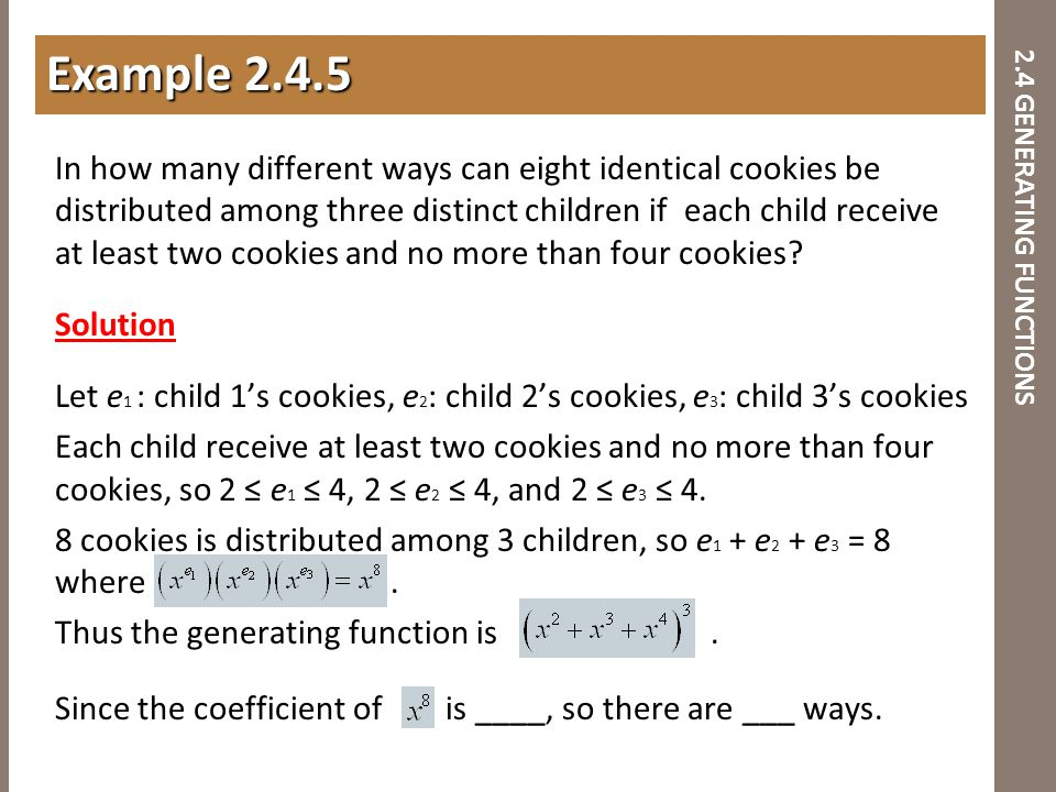 2.4 GENERATING FUNCTIONS In how many different ways can eight identical cookies be distributed among three distinct children if each child receive at