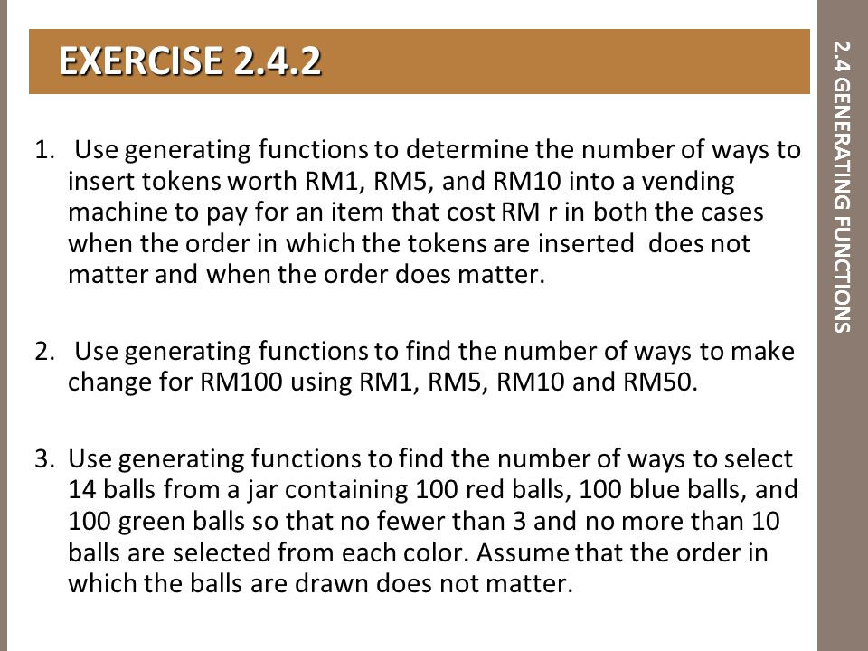 2.4 GENERATING FUNCTIONS 1. Use generating functions to determine the number of ways to insert tokens worth RM1, RM5, and RM10 into a vending machine