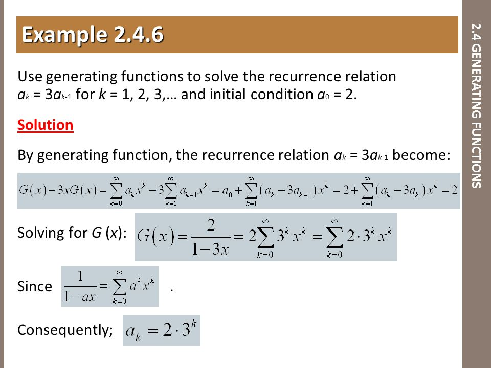 2.4 GENERATING FUNCTIONS Use generating functions to solve the recurrence relation a k = 3a k-1 for k = 1, 2, 3,… and initial condition a 0 = 2. Solut