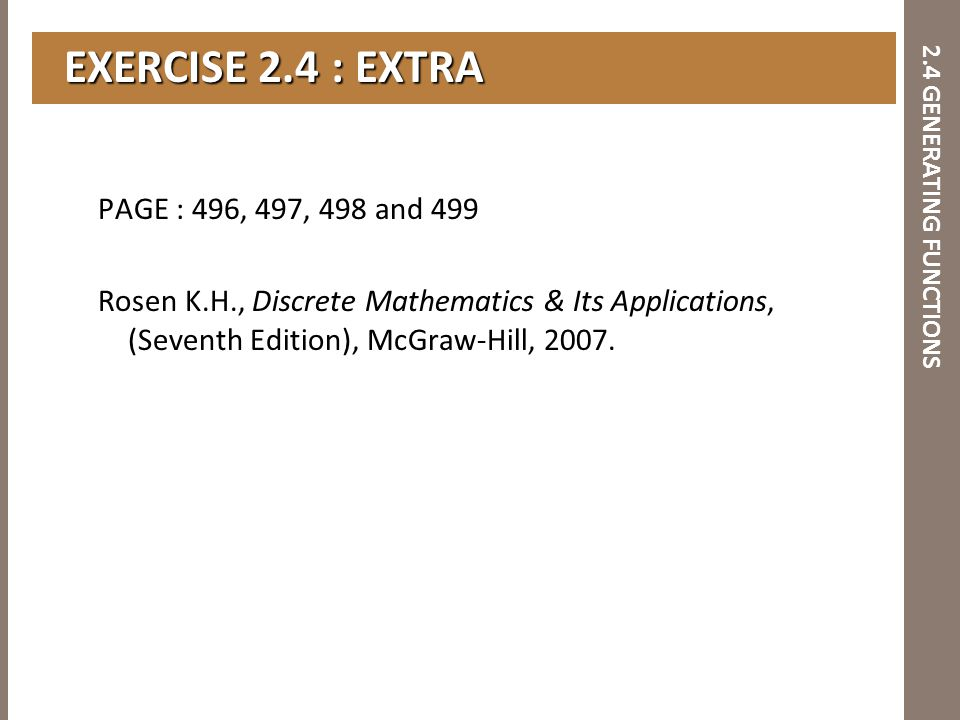 2.4 GENERATING FUNCTIONS EXERCISE 2.4 : EXTRA EXERCISE 2.4 : EXTRA PAGE : 496, 497, 498 and 499 Rosen K.H., Discrete Mathematics & Its Applications, (