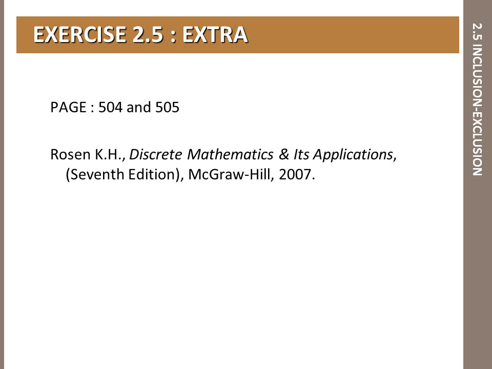 2.5 INCLUSION-EXCLUSION EXERCISE 2.5 : EXTRA EXERCISE 2.5 : EXTRA PAGE : 504 and 505 Rosen K.H., Discrete Mathematics & Its Applications, (Seventh Edi