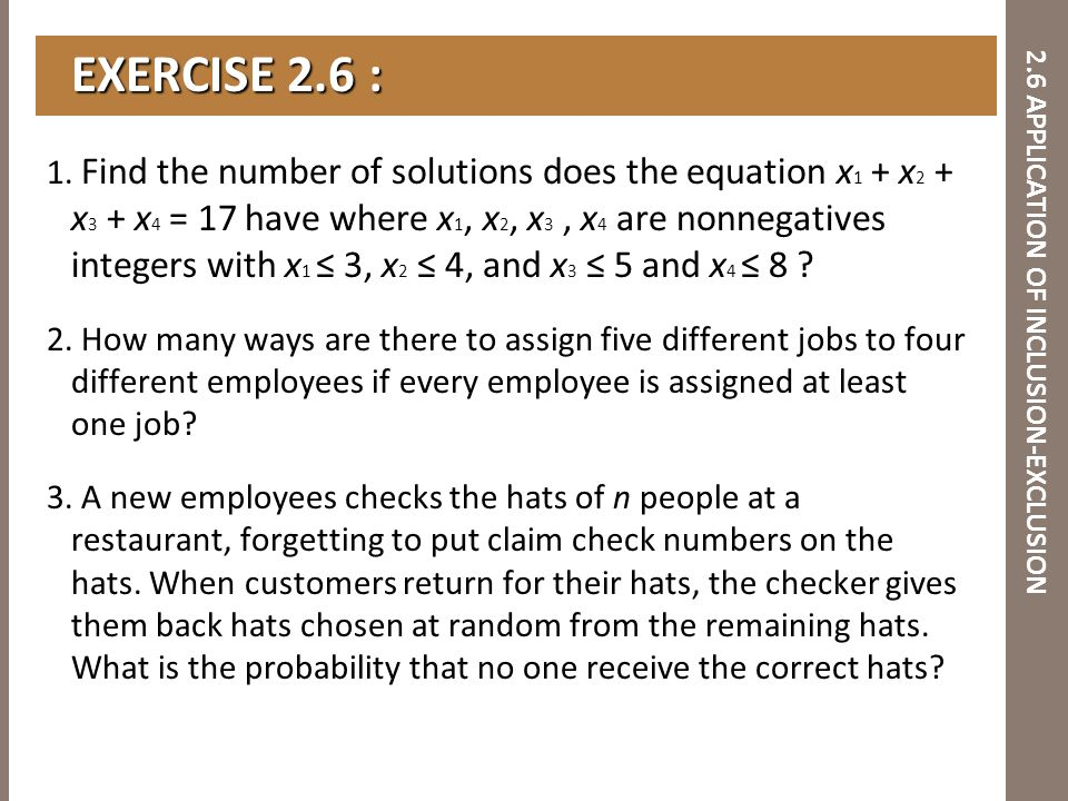 2.6 APPLICATION OF INCLUSION-EXCLUSION 1. Find the number of solutions does the equation x 1 + x 2 + x 3 + x 4 = 17 have where x 1, x 2, x 3, x 4 are