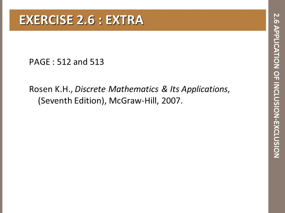 2.6 APPLICATION OF INCLUSION-EXCLUSION EXERCISE 2.6 : EXTRA EXERCISE 2.6 : EXTRA PAGE : 512 and 513 Rosen K.H., Discrete Mathematics & Its Application