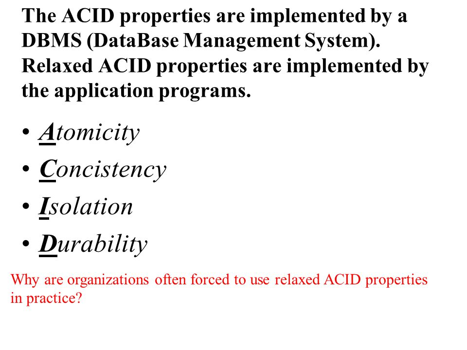 The ACID properties are implemented by a DBMS (DataBase Management System).