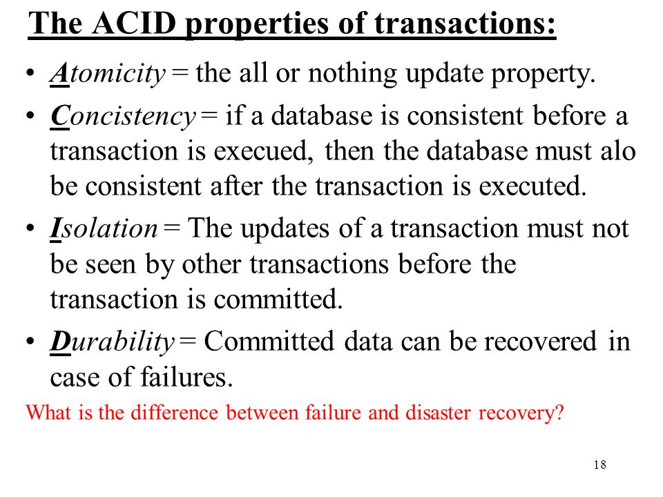 18 The ACID properties of transactions: Atomicity = the all or nothing update property.