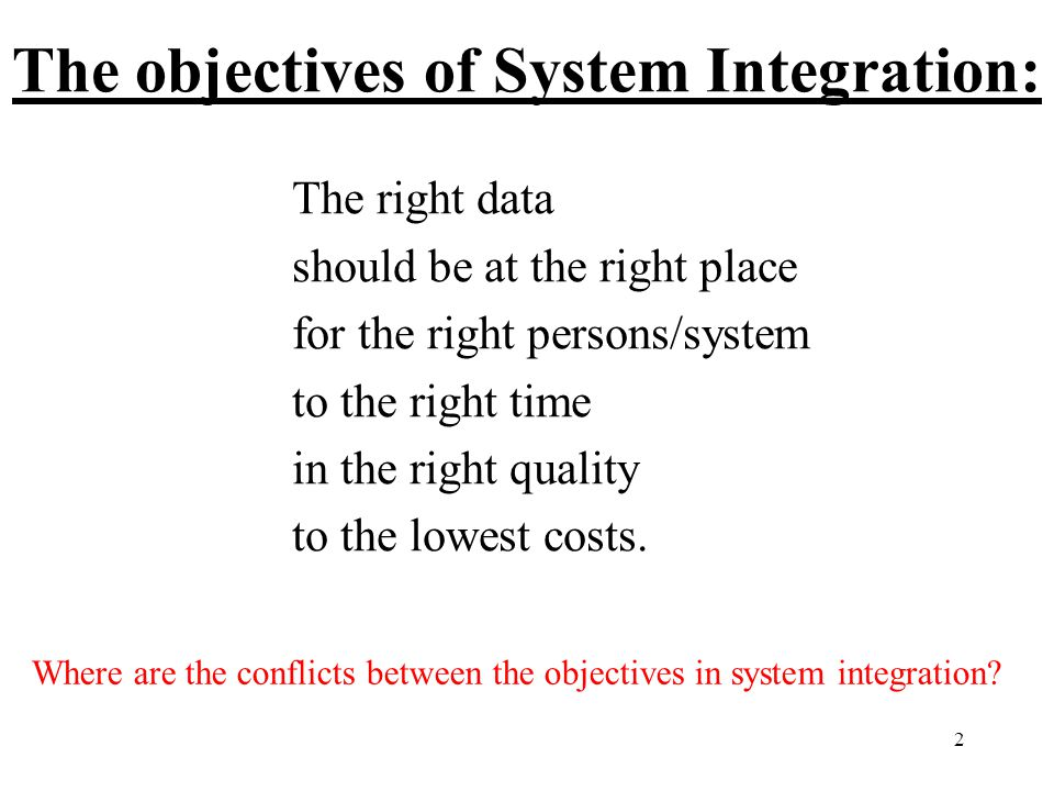 2 The objectives of System Integration: The right data should be at the right place for the right persons/system to the right time in the right quality to the lowest costs.