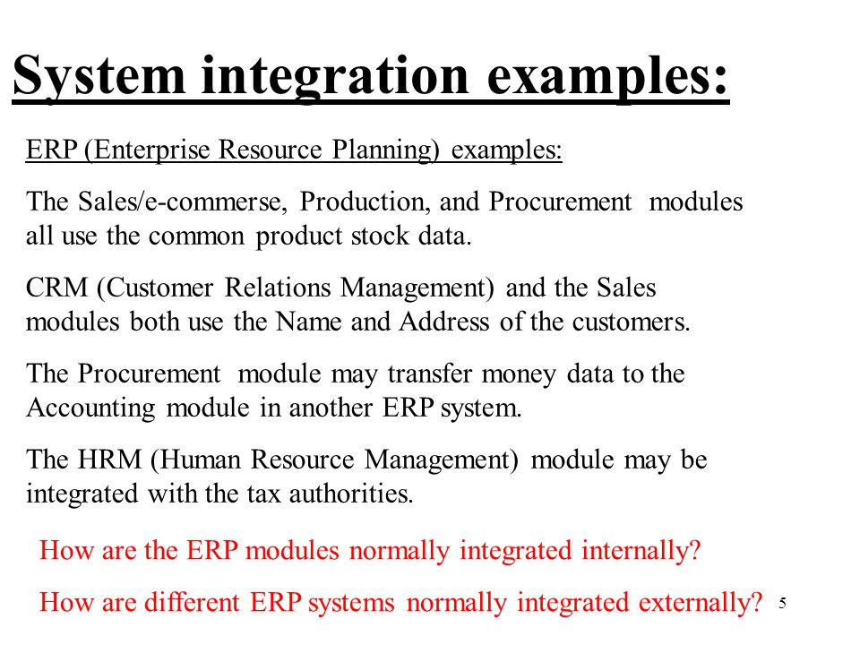 5 System integration examples: ERP (Enterprise Resource Planning) examples: The Sales/e-commerse, Production, and Procurement modules all use the common product stock data.