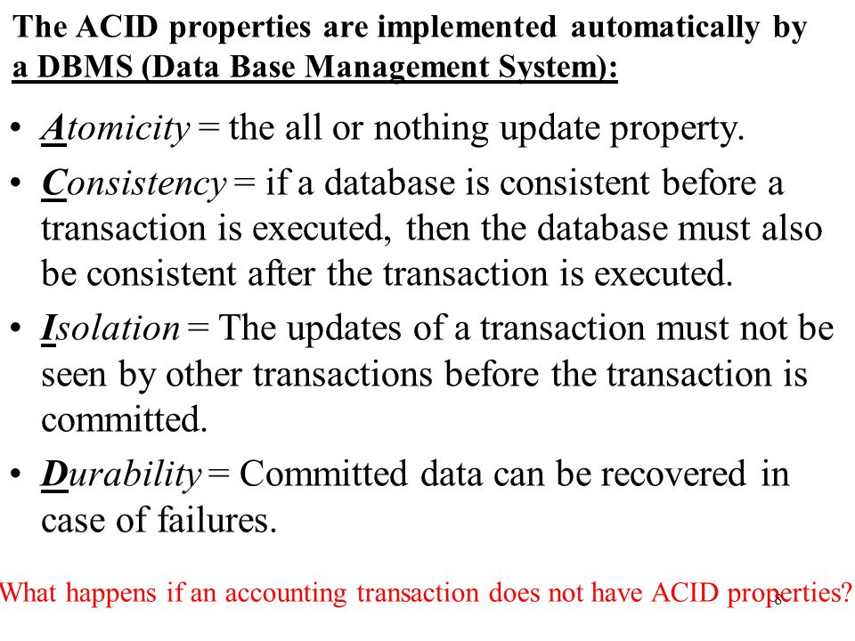 8 The ACID properties are implemented automatically by a DBMS (Data Base Management System): Atomicity = the all or nothing update property.