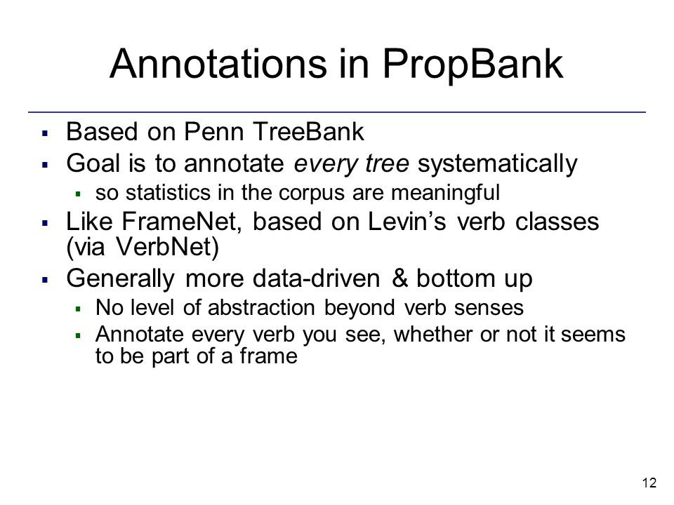 12 Annotations in PropBank  Based on Penn TreeBank  Goal is to annotate every tree systematically  so statistics in the corpus are meaningful  Like FrameNet, based on Levin's verb classes (via VerbNet)  Generally more data-driven & bottom up  No level of abstraction beyond verb senses  Annotate every verb you see, whether or not it seems to be part of a frame