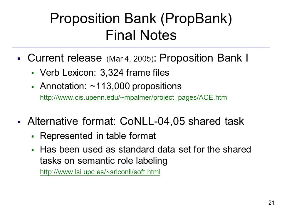 21 Proposition Bank (PropBank) Final Notes  Current release (Mar 4, 2005) : Proposition Bank I  Verb Lexicon: 3,324 frame files  Annotation: ~113,000 propositions http://www.cis.upenn.edu/~mpalmer/project_pages/ACE.htm  Alternative format: CoNLL-04,05 shared task  Represented in table format  Has been used as standard data set for the shared tasks on semantic role labeling http://www.lsi.upc.es/~srlconll/soft.html