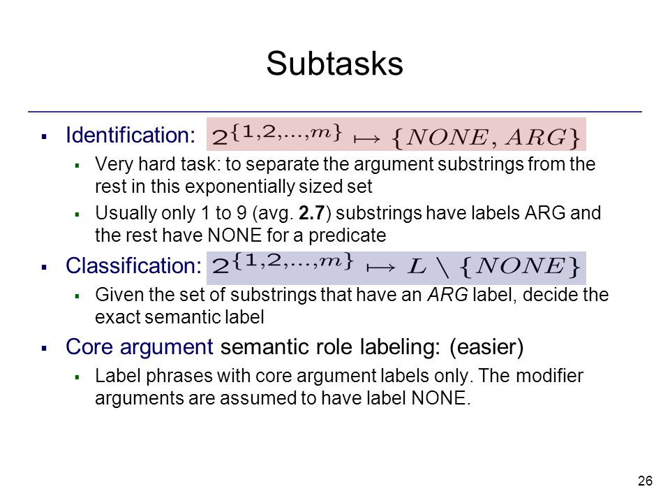 26 Subtasks  Identification:  Very hard task: to separate the argument substrings from the rest in this exponentially sized set  Usually only 1 to 9 (avg.