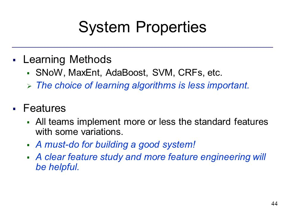 44 System Properties  Learning Methods  SNoW, MaxEnt, AdaBoost, SVM, CRFs, etc.