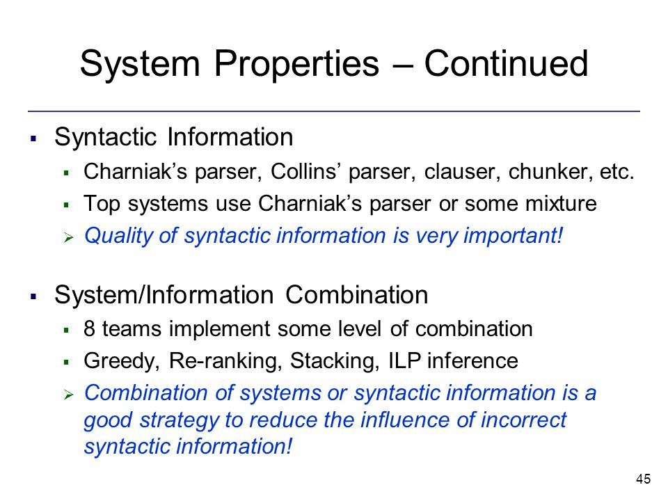 45 System Properties – Continued  Syntactic Information  Charniak's parser, Collins' parser, clauser, chunker, etc.