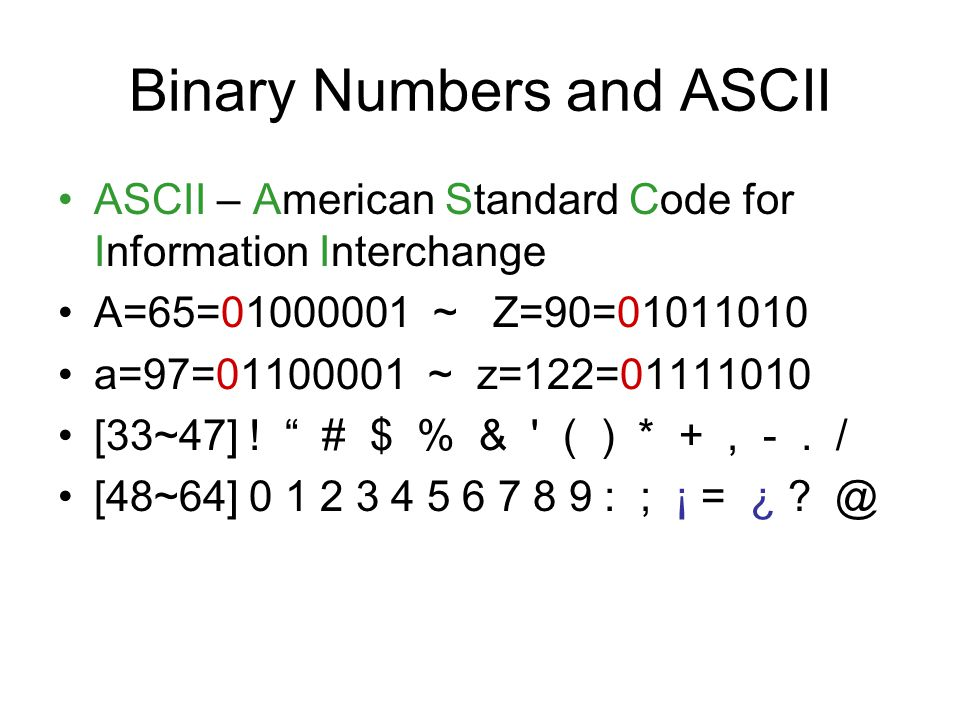 Binary Numbers and ASCII ASCII – American Standard Code for Information Interchange A=65=01000001 ~ Z=90=01011010 a=97=01100001 ~ z=122=01111010 [33~47] .
