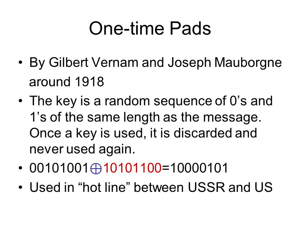 One-time Pads By Gilbert Vernam and Joseph Mauborgne around 1918 The key is a random sequence of 0's and 1's of the same length as the message.