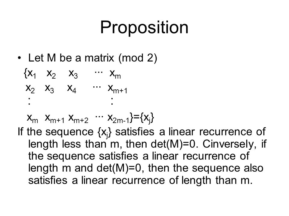 Proposition Let M be a matrix (mod 2) {x 1 x 2 x 3 ··· x m x 2 x 3 x 4 ··· x m+1 ︰ x m x m+1 x m+2 ··· x 2m-1 }={x j } If the sequence {x j } satisfies a linear recurrence of length less than m, then det(M)=0.