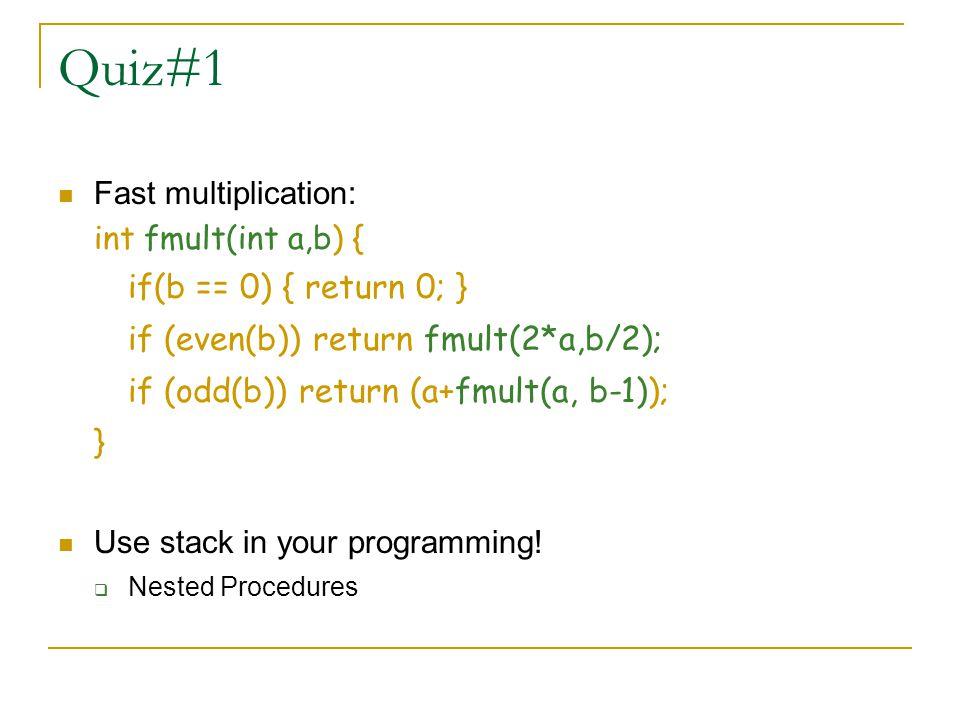 Quiz#1 Fast multiplication: int fmult(int a,b) { if(b == 0) { return 0; } if (even(b)) return fmult(2*a,b/2); if (odd(b)) return (a+fmult(a, b-1)); }