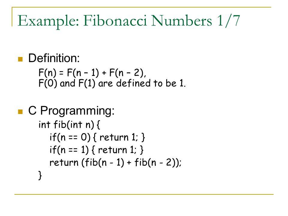 Example: Fibonacci Numbers 1/7 Definition: F(n) = F(n – 1) + F(n – 2), F(0) and F(1) are defined to be 1. C Programming: int fib(int n) { if(n == 0) {