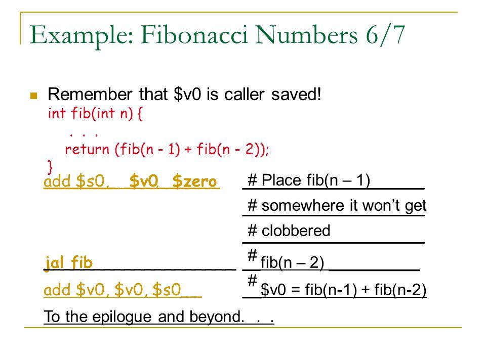 Example: Fibonacci Numbers 7/7 Here's the complete code for reference fib: addi $sp, $sp, -12 sw $ra, 8($sp) sw $s0, 4($sp) addi $v0, $zero, 1 beq $a0, $zero, fin addi $t0, $zero, 1 beq $a0, $t0, fin addi $a0, $a0, -1 sw $a0, 0($sp) jal fib lw $a0, 0($sp) addi $a0, $a0, -1 add $s0, $v0, $zero jal fib add $v0, $v0, $s0 fin: lw $s0, 4($sp) lw $ra, 8($sp) addi $sp, $sp, 12 jr $ra