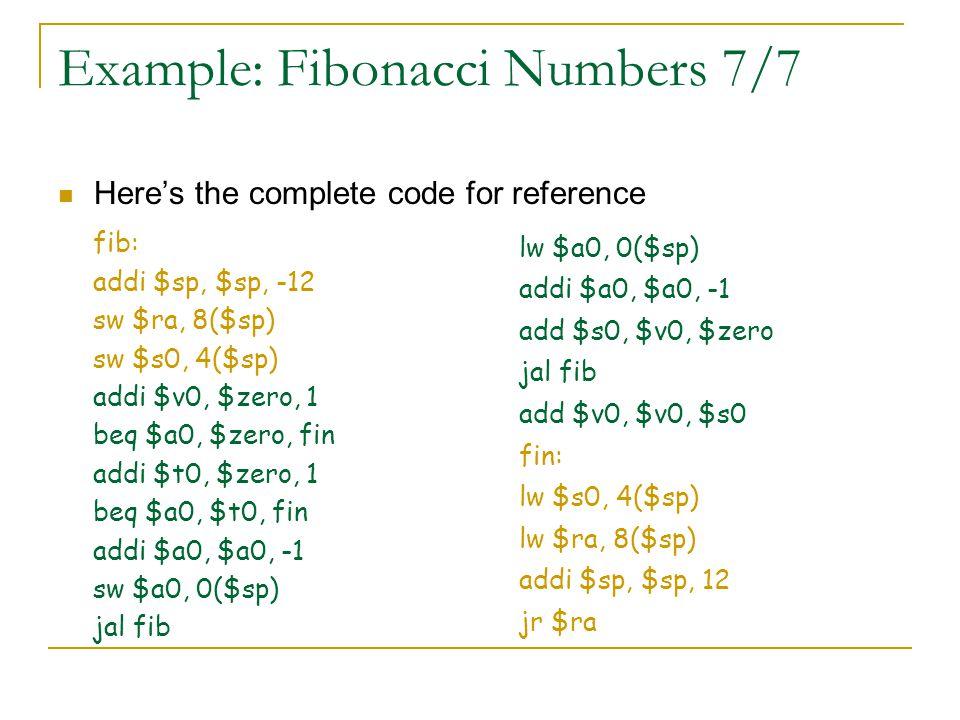 Example: Fibonacci Numbers 7/7 Here's the complete code for reference fib: addi $sp, $sp, -12 sw $ra, 8($sp) sw $s0, 4($sp) addi $v0, $zero, 1 beq $a0