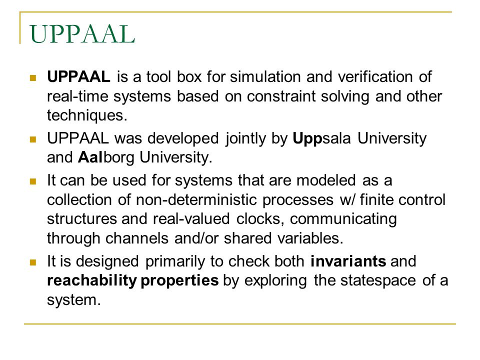 UPPAAL UPPAAL is a tool box for simulation and verification of real-time systems based on constraint solving and other techniques. UPPAAL was develope