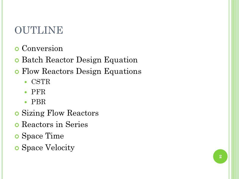 OUTLINE Conversion Batch Reactor Design Equation Flow Reactors Design Equations CSTR PFR PBR Sizing Flow Reactors Reactors in Series Space Time Space