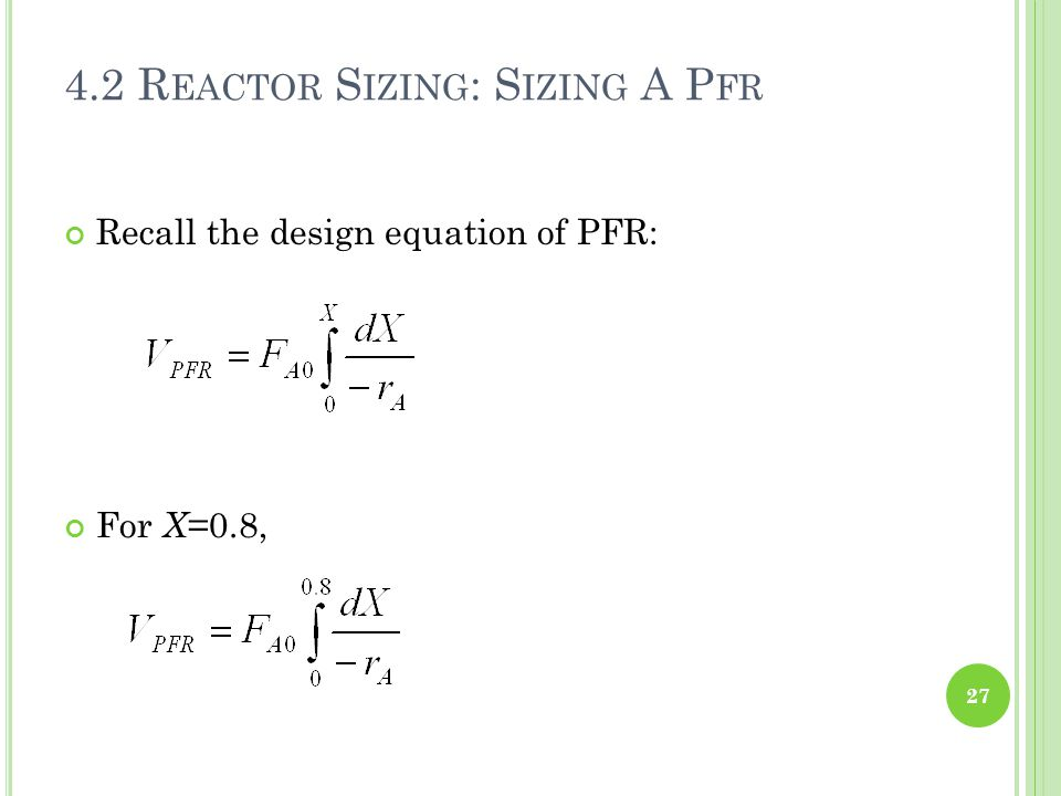 Recall the design equation of PFR: 27 4.2 R EACTOR S IZING : S IZING A P FR For X =0.8,
