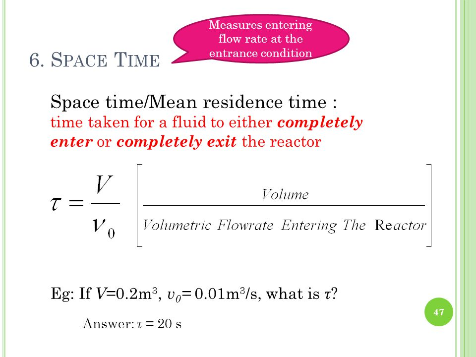Space time/Mean residence time : time taken for a fluid to either completely enter or completely exit the reactor Eg: If V =0.2m 3, v 0 = 0.01m 3 /s,